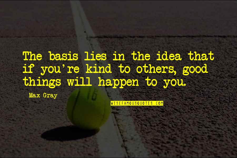 Believe In Good Things Quotes By Max Gray: The basis lies in the idea that if