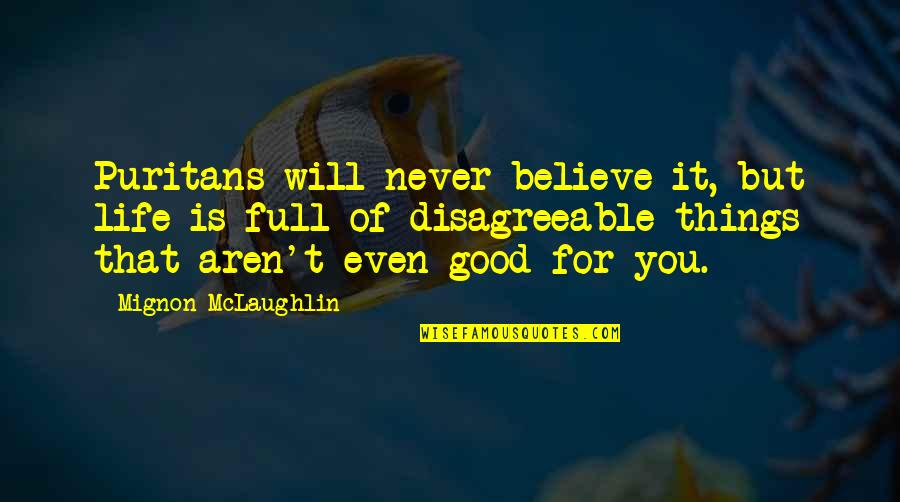 Believe In Good Things Quotes By Mignon McLaughlin: Puritans will never believe it, but life is