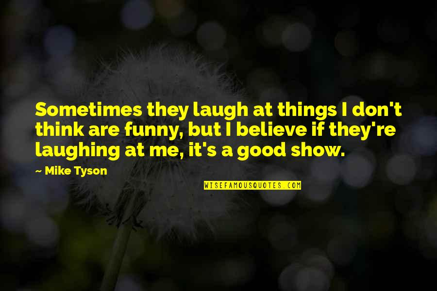 Believe In Good Things Quotes By Mike Tyson: Sometimes they laugh at things I don't think