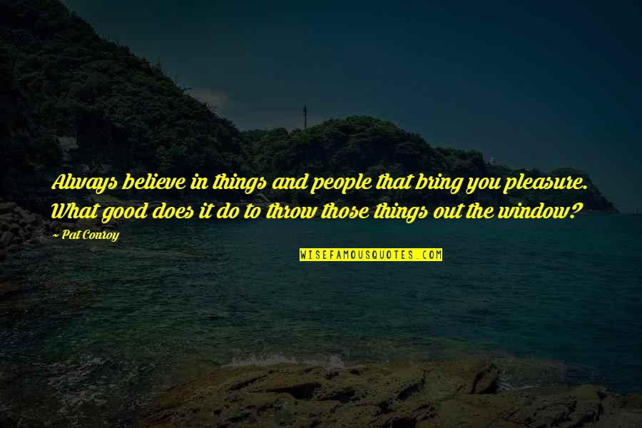 Believe In Good Things Quotes By Pat Conroy: Always believe in things and people that bring