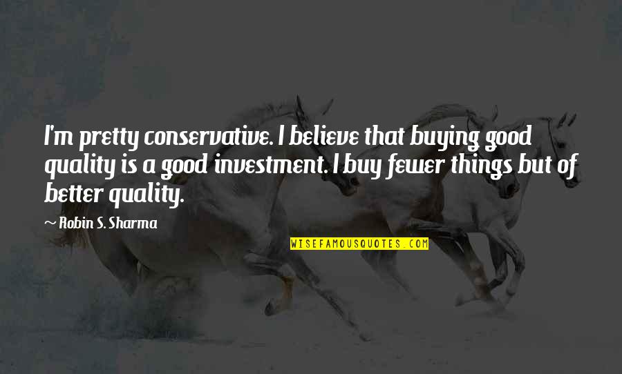 Believe In Good Things Quotes By Robin S. Sharma: I'm pretty conservative. I believe that buying good