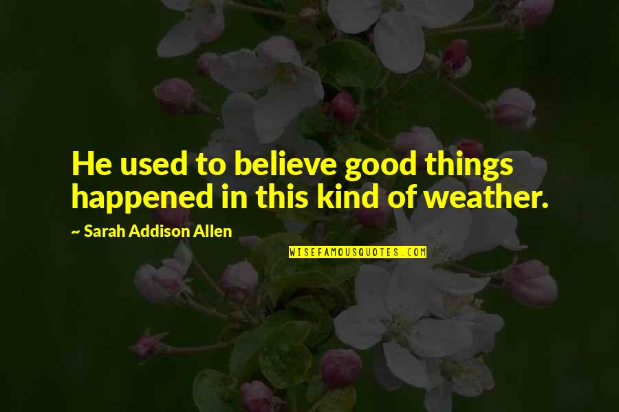 Believe In Good Things Quotes By Sarah Addison Allen: He used to believe good things happened in