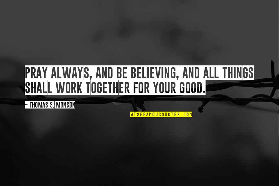 Believe In Good Things Quotes By Thomas S. Monson: Pray always, and be believing, and all things