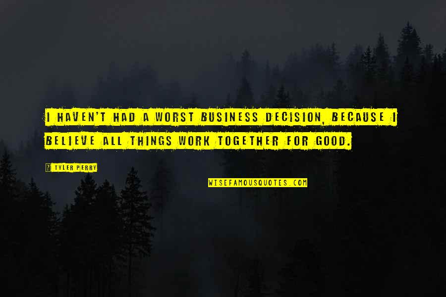Believe In Good Things Quotes By Tyler Perry: I haven't had a worst business decision, because