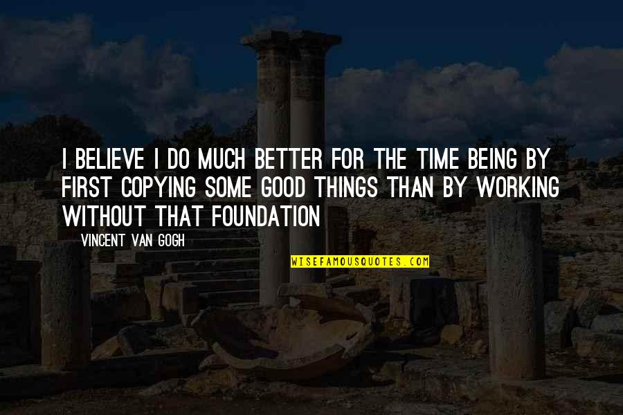 Believe In Good Things Quotes By Vincent Van Gogh: I believe I do much better for the