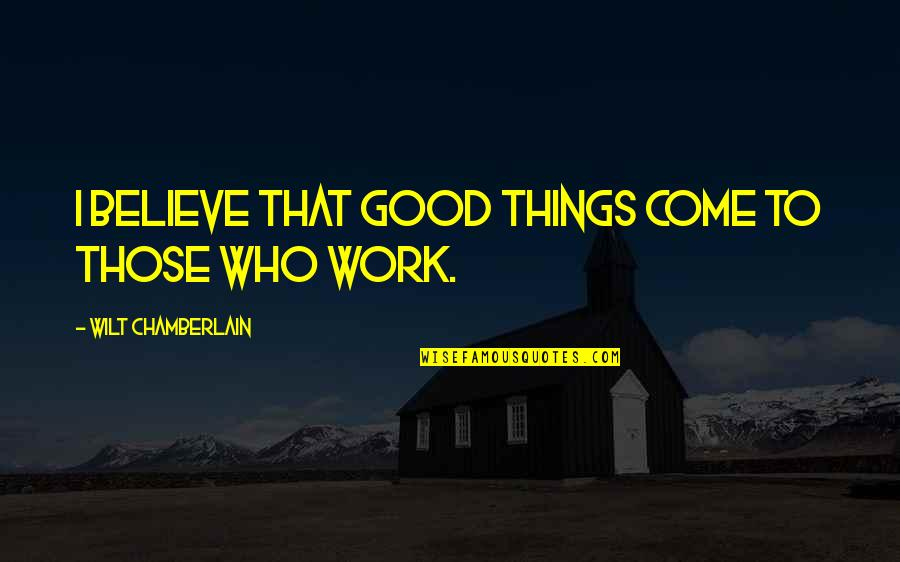 Believe In Good Things Quotes By Wilt Chamberlain: I believe that good things come to those