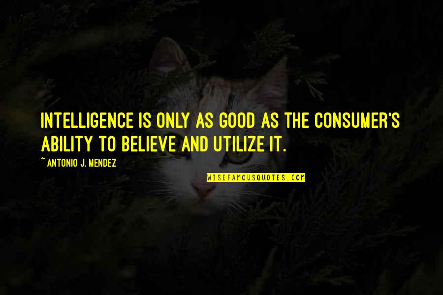 Believe In Your Ability Quotes By Antonio J. Mendez: Intelligence is only as good as the consumer's