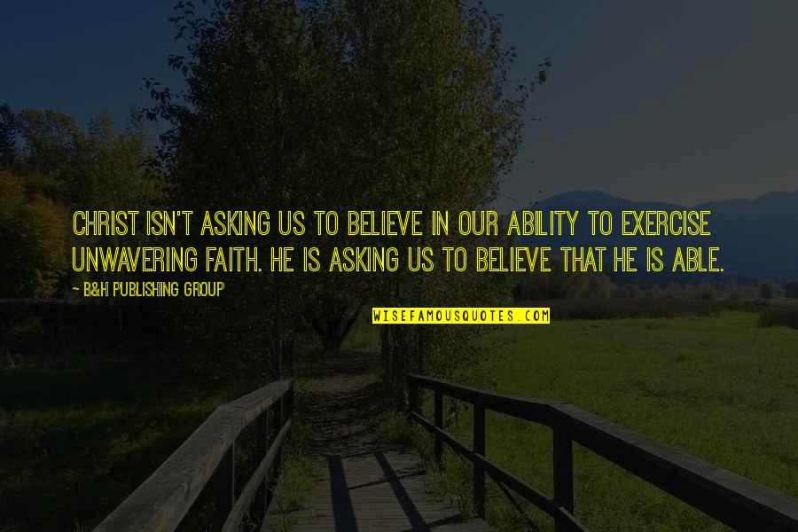Believe In Your Ability Quotes By B&H Publishing Group: CHRIST ISN'T ASKING US TO BELIEVE IN OUR