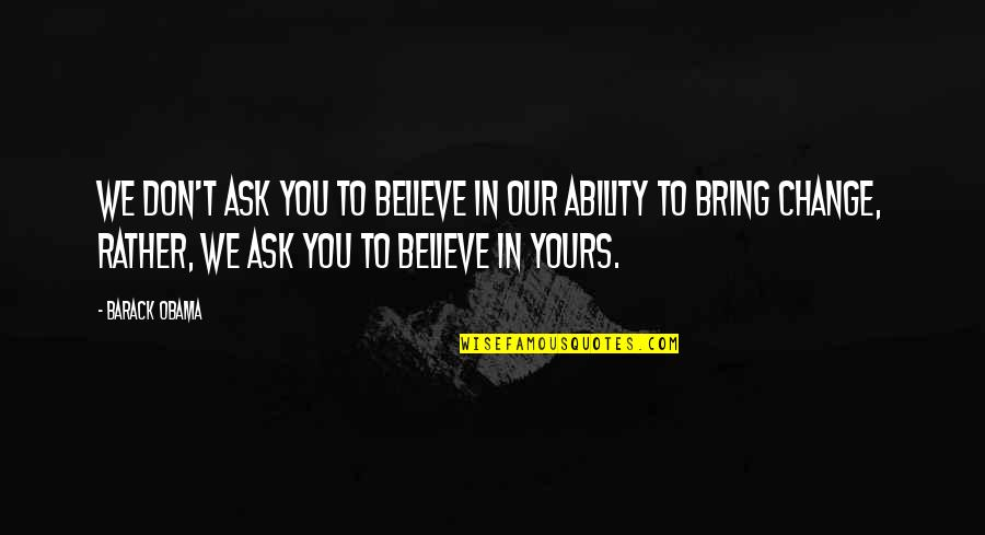 Believe In Your Ability Quotes By Barack Obama: We don't ask you to believe in our