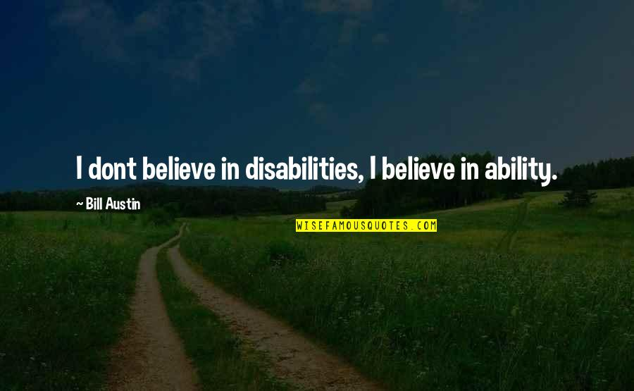 Believe In Your Ability Quotes By Bill Austin: I dont believe in disabilities, I believe in