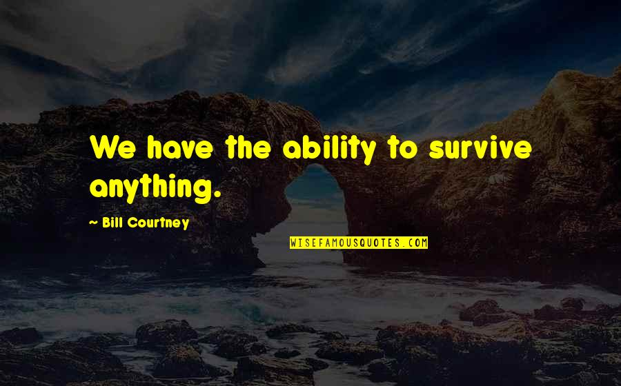 Believe In Your Ability Quotes By Bill Courtney: We have the ability to survive anything.