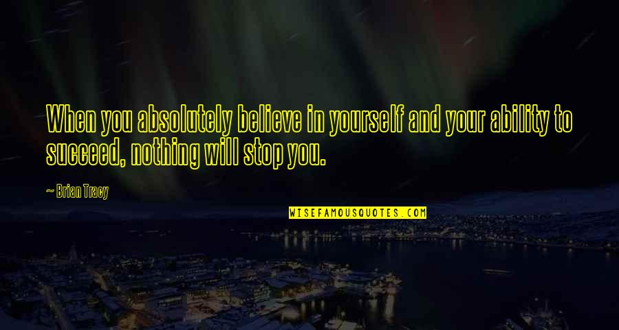 Believe In Your Ability Quotes By Brian Tracy: When you absolutely believe in yourself and your