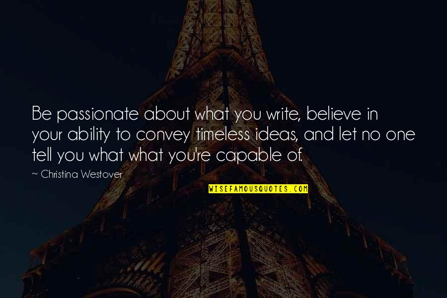 Believe In Your Ability Quotes By Christina Westover: Be passionate about what you write, believe in
