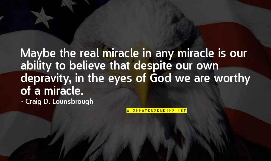 Believe In Your Ability Quotes By Craig D. Lounsbrough: Maybe the real miracle in any miracle is