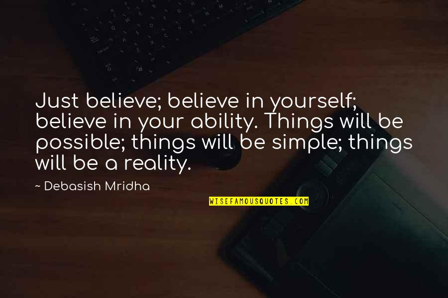 Believe In Your Ability Quotes By Debasish Mridha: Just believe; believe in yourself; believe in your