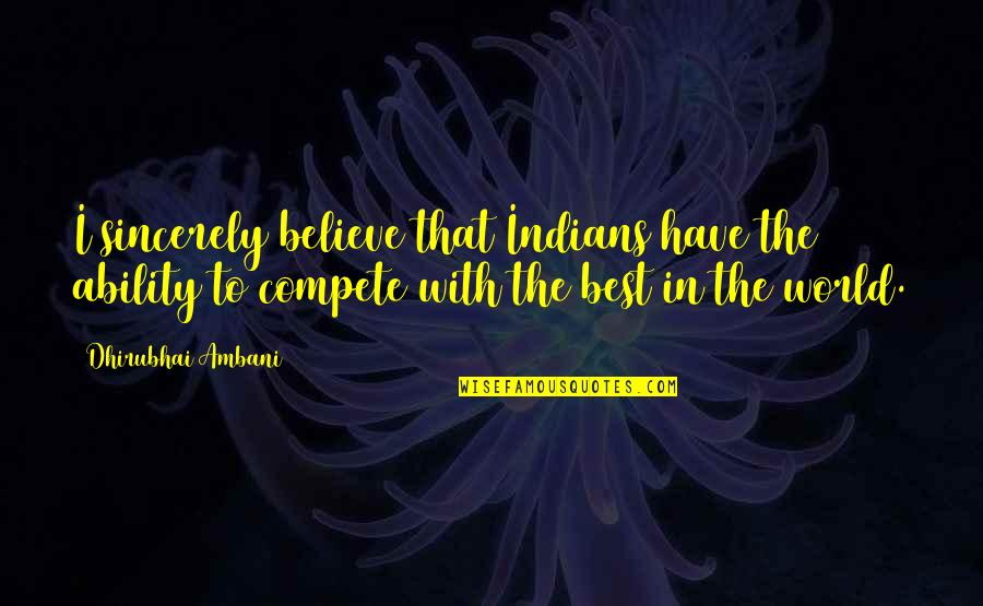 Believe In Your Ability Quotes By Dhirubhai Ambani: I sincerely believe that Indians have the ability
