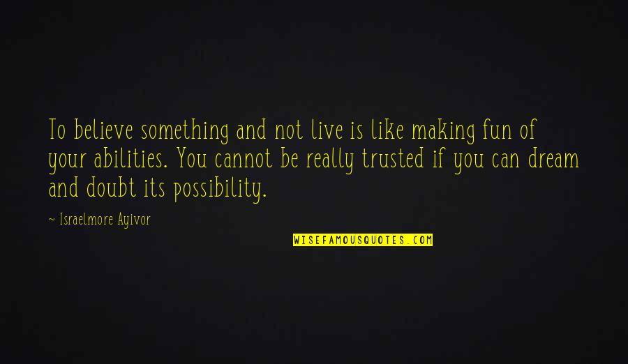 Believe In Your Ability Quotes By Israelmore Ayivor: To believe something and not live is like