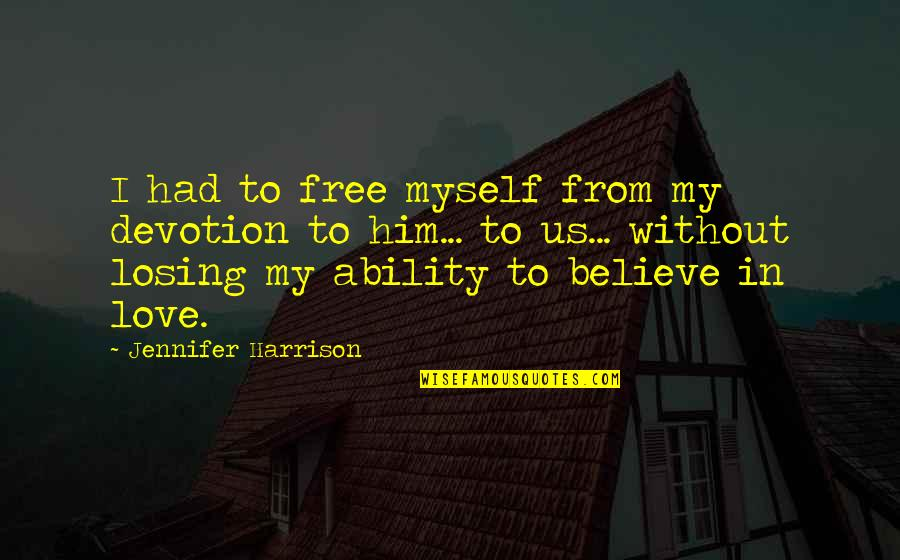 Believe In Your Ability Quotes By Jennifer Harrison: I had to free myself from my devotion