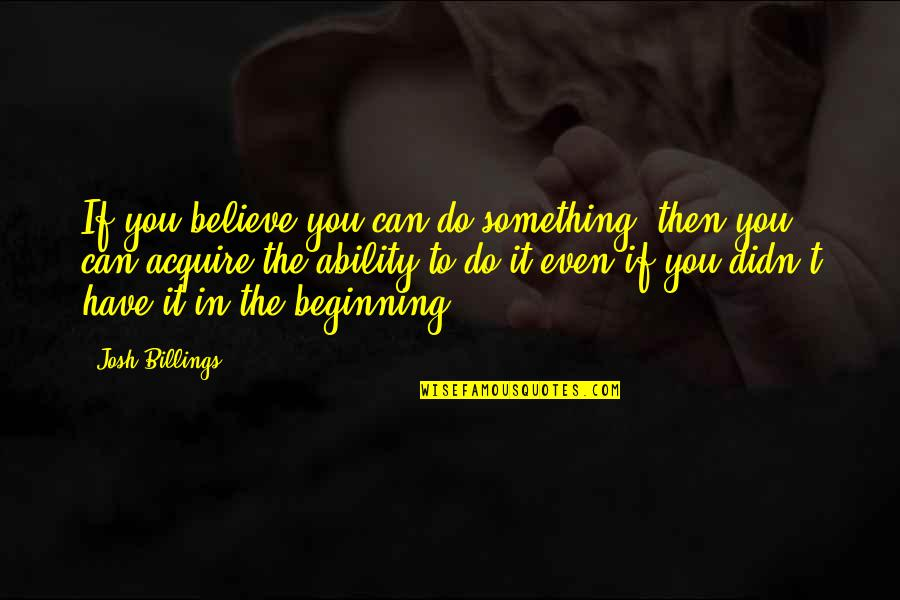 Believe In Your Ability Quotes By Josh Billings: If you believe you can do something, then