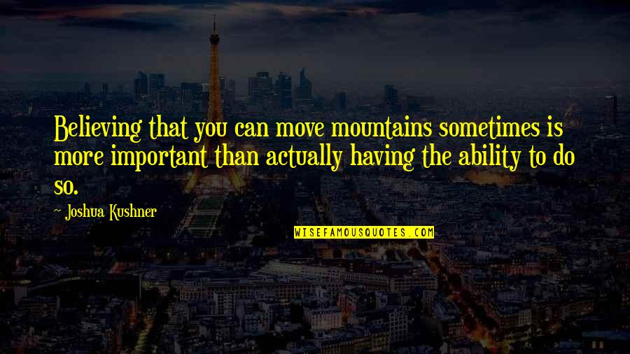 Believe In Your Ability Quotes By Joshua Kushner: Believing that you can move mountains sometimes is