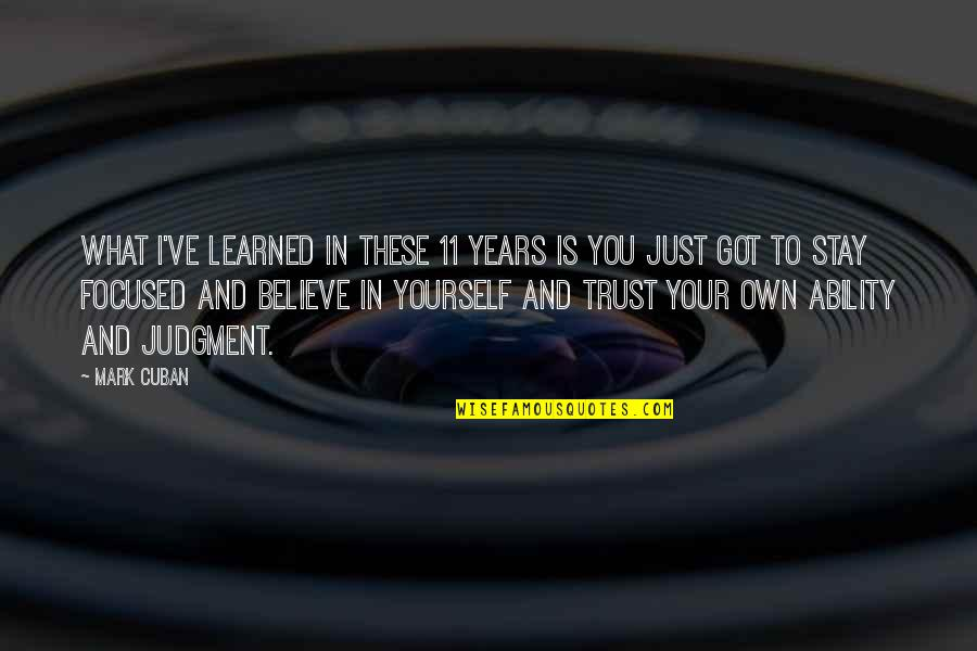Believe In Your Ability Quotes By Mark Cuban: What I've learned in these 11 years is