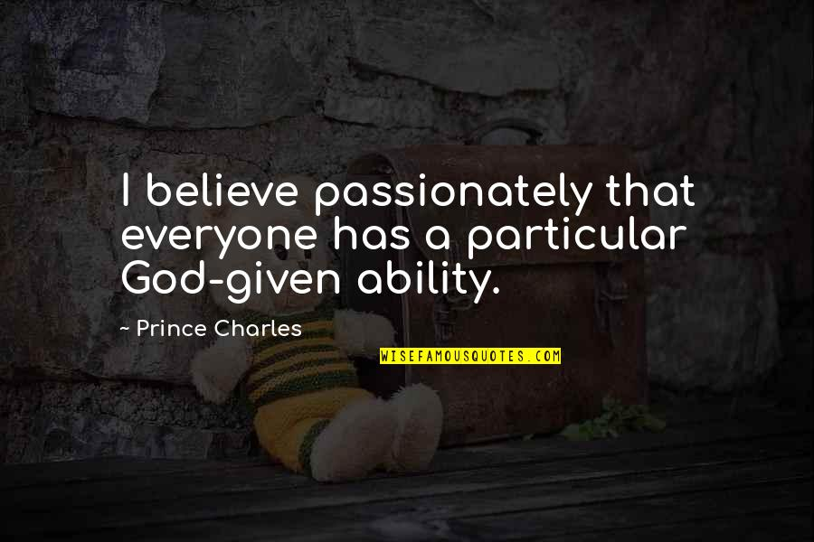 Believe In Your Ability Quotes By Prince Charles: I believe passionately that everyone has a particular