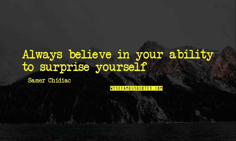 Believe In Your Ability Quotes By Samer Chidiac: Always believe in your ability to surprise yourself