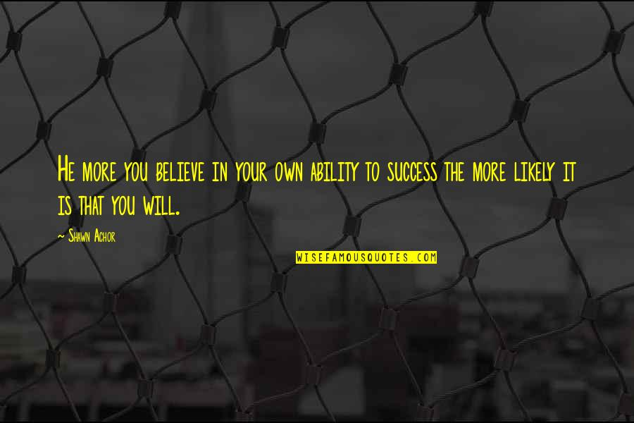 Believe In Your Ability Quotes By Shawn Achor: He more you believe in your own ability