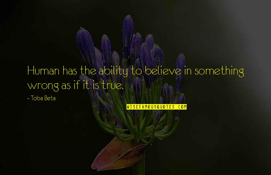 Believe In Your Ability Quotes By Toba Beta: Human has the ability to believe in something