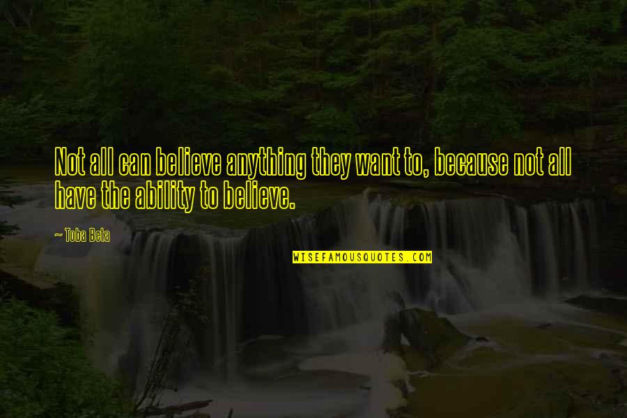 Believe In Your Ability Quotes By Toba Beta: Not all can believe anything they want to,