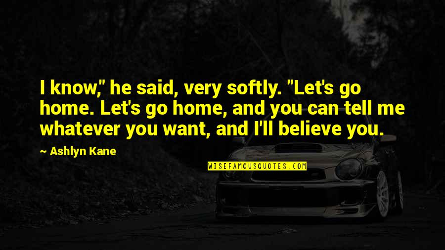 """Believe Whatever You Want To Believe Quotes By Ashlyn Kane: I know,"""" he said, very softly. """"Let's go"""