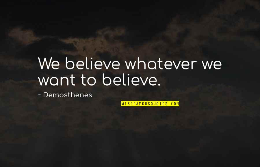 Believe Whatever You Want To Believe Quotes By Demosthenes: We believe whatever we want to believe.