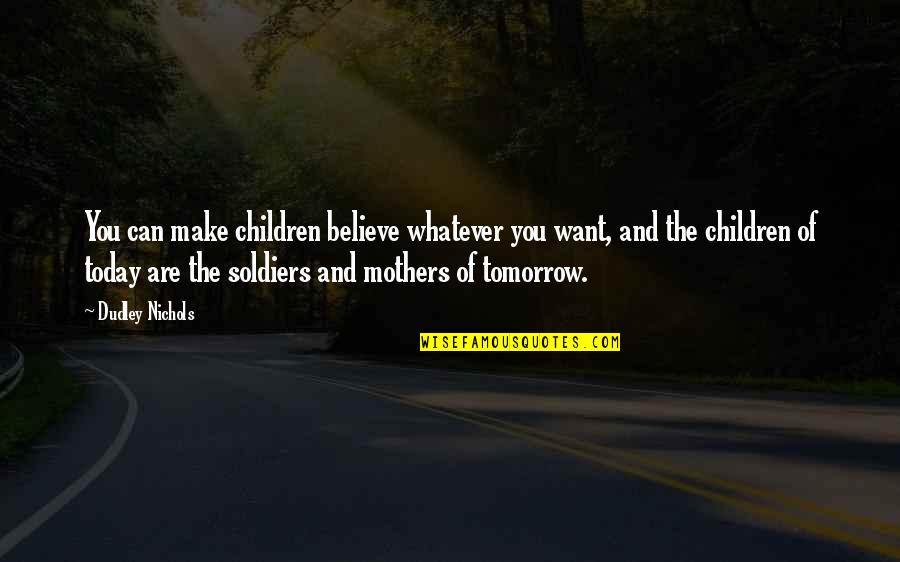 Believe Whatever You Want To Believe Quotes By Dudley Nichols: You can make children believe whatever you want,