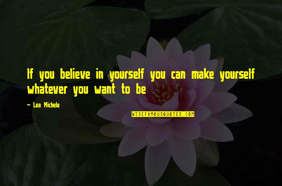 Believe Whatever You Want To Believe Quotes By Lea Michele: If you believe in yourself you can make