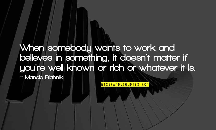 Believe Whatever You Want To Believe Quotes By Manolo Blahnik: When somebody wants to work and believes in