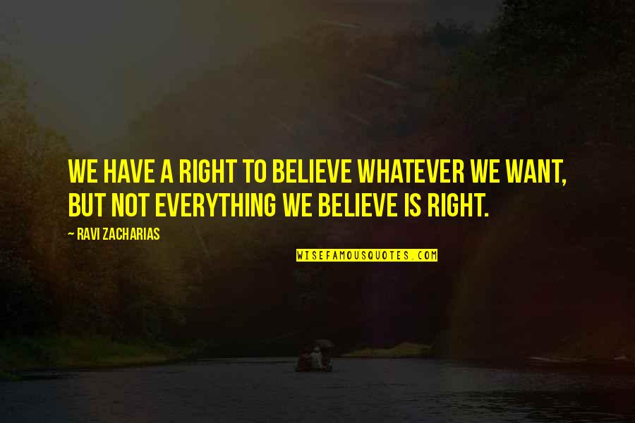 Believe Whatever You Want To Believe Quotes By Ravi Zacharias: We have a right to believe whatever we
