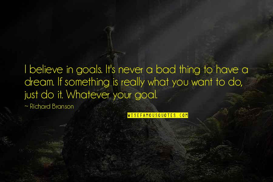 Believe Whatever You Want To Believe Quotes By Richard Branson: I believe in goals. It's never a bad