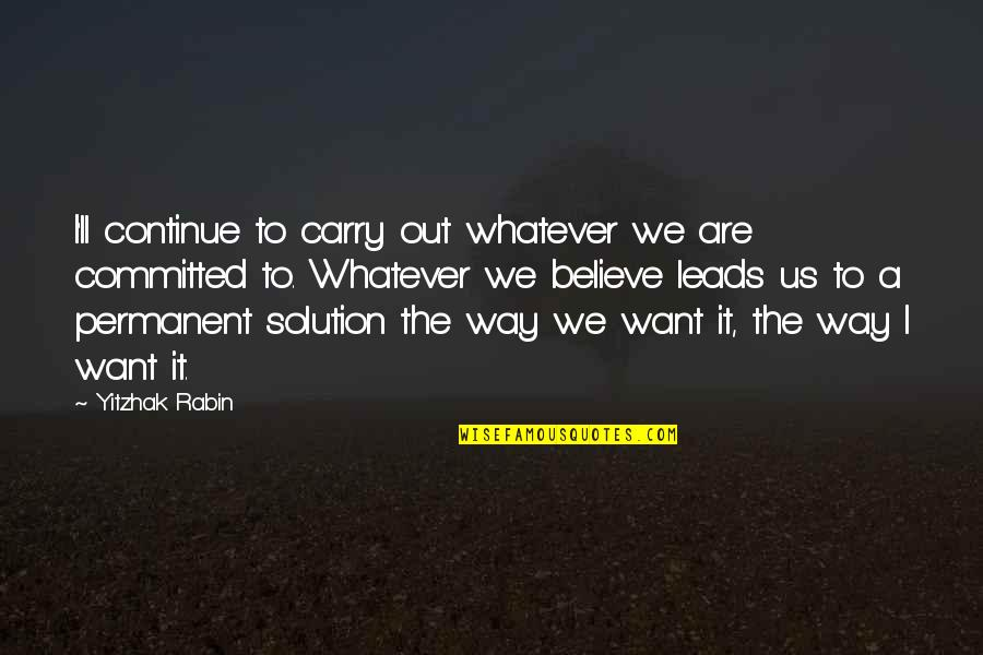 Believe Whatever You Want To Believe Quotes By Yitzhak Rabin: I'll continue to carry out whatever we are