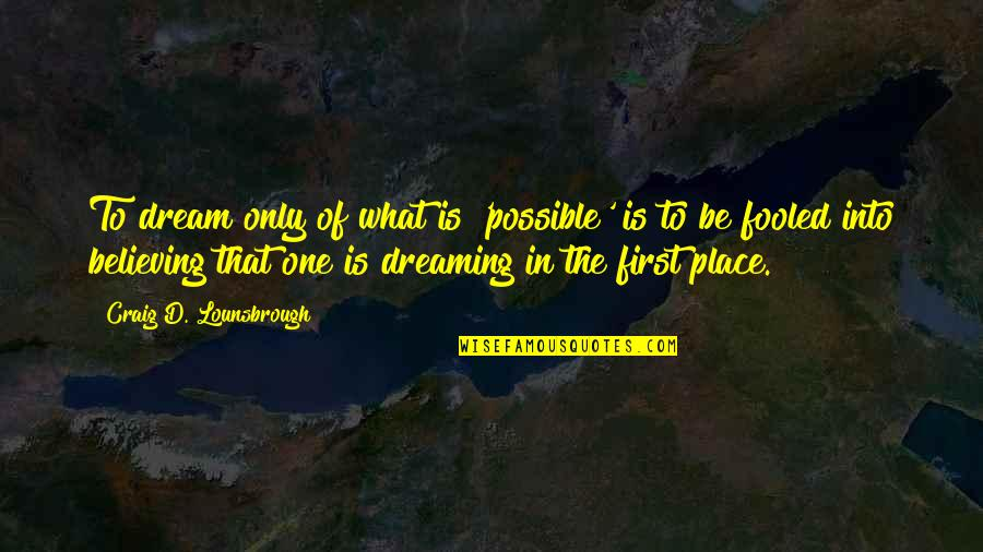 Believing In The Impossible Quotes By Craig D. Lounsbrough: To dream only of what is 'possible' is