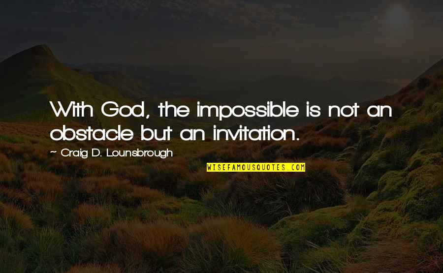 Believing In The Impossible Quotes By Craig D. Lounsbrough: With God, the impossible is not an obstacle