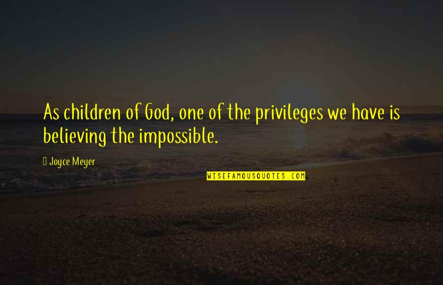 Believing In The Impossible Quotes By Joyce Meyer: As children of God, one of the privileges