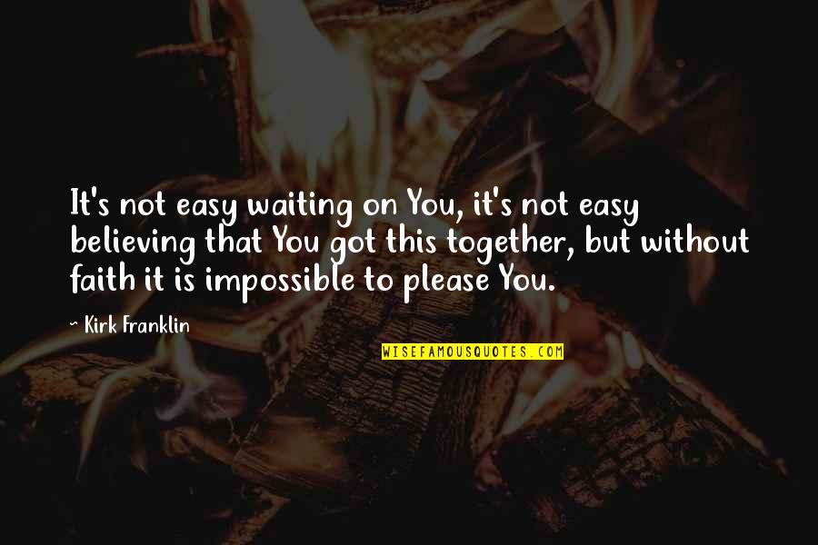 Believing In The Impossible Quotes By Kirk Franklin: It's not easy waiting on You, it's not