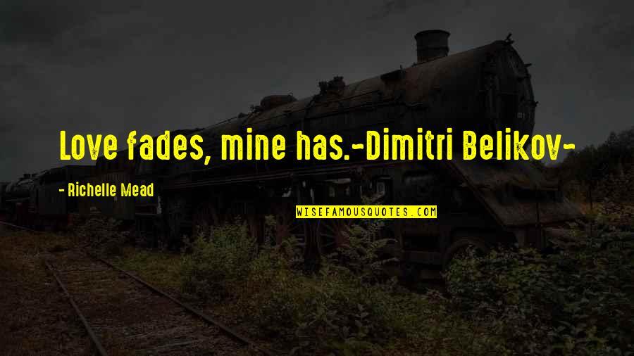 Belikov's Quotes By Richelle Mead: Love fades, mine has.~Dimitri Belikov~