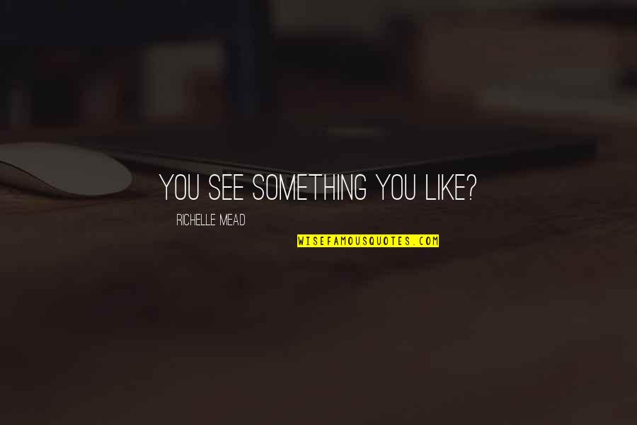 Belikov's Quotes By Richelle Mead: You see something you like?
