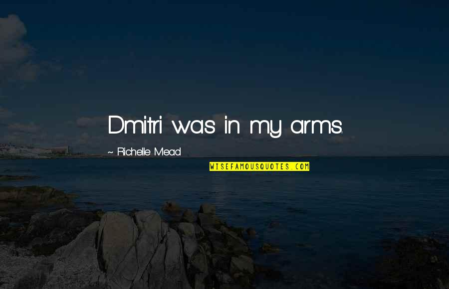 Belikov's Quotes By Richelle Mead: Dmitri was in my arms.