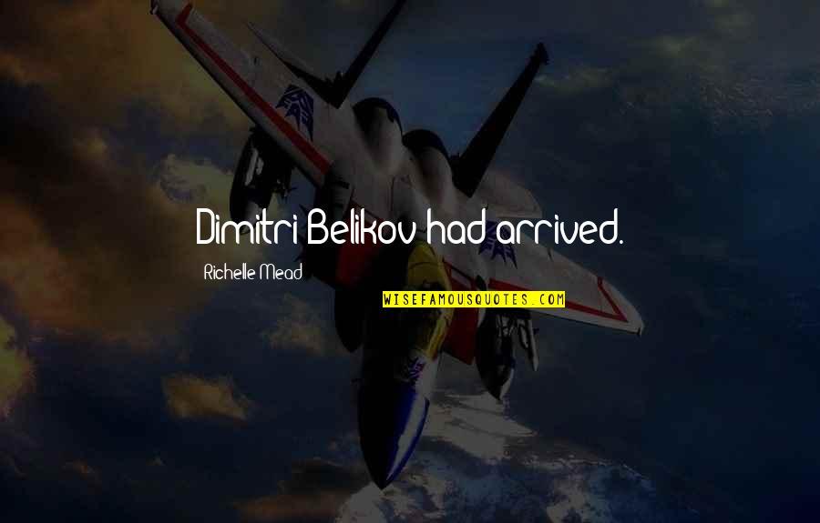 Belikov's Quotes By Richelle Mead: Dimitri Belikov had arrived.