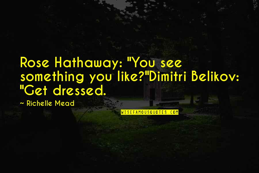 """Belikov's Quotes By Richelle Mead: Rose Hathaway: """"You see something you like?""""Dimitri Belikov:"""