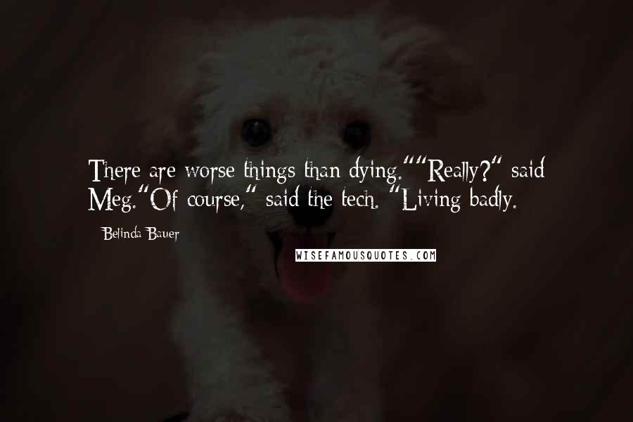 "Belinda Bauer quotes: There are worse things than dying.""""Really?"" said Meg.""Of course,"" said the tech. ""Living badly."