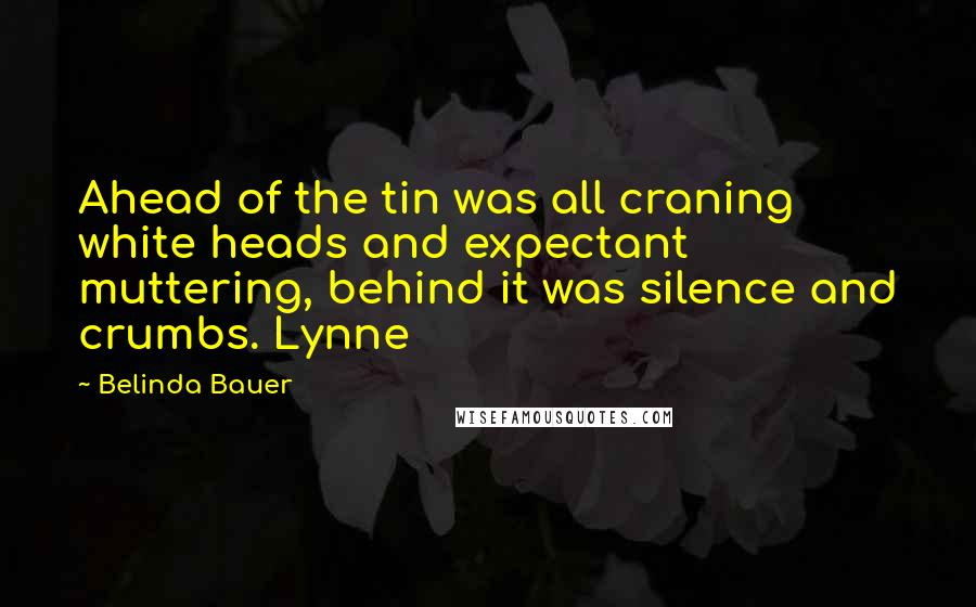 Belinda Bauer quotes: Ahead of the tin was all craning white heads and expectant muttering, behind it was silence and crumbs. Lynne