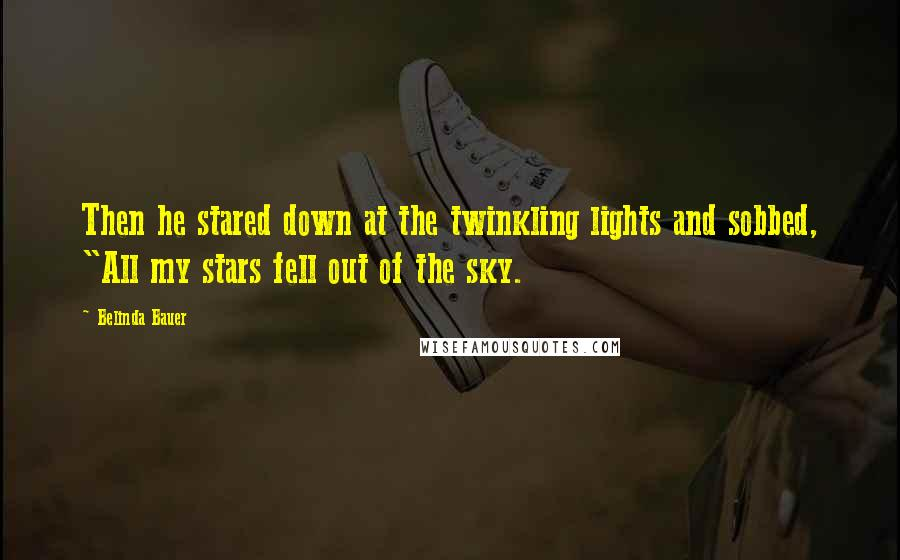 "Belinda Bauer quotes: Then he stared down at the twinkling lights and sobbed, ""All my stars fell out of the sky."